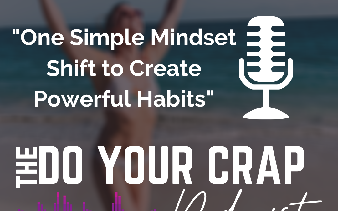 One Simple Mindset Shift to Create Powerful Habits